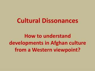 Cultural  Dissonances How to understand  developments in Afghan culture from a Western viewpoint?