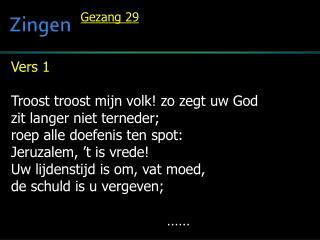 Vers 1  Troost  troost  mijn volk! zo zegt uw God zit langer niet terneder;