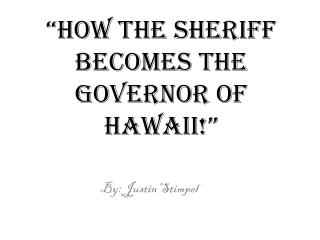 �how the sheriff becomes the governor of Hawaii !�