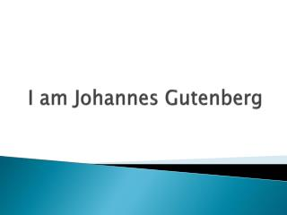 I  am  Johannes Gutenberg