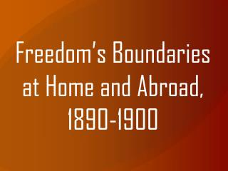 Freedom's Boundaries at Home and Abroad, 1890-1900