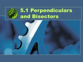 5.1 Perpendiculars and Bisectors