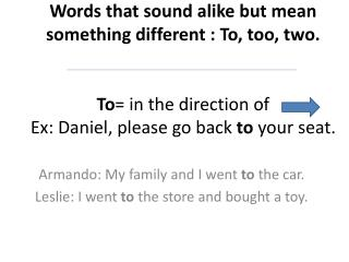 Armando: My family and I went  to  the car. Leslie: I went  to  the store and bought a toy.