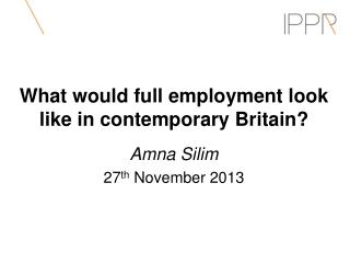 What would full employment look like in contemporary Britain? Amna Silim 27 th  November 2013