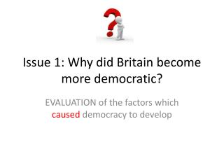 Issue 1: Why did Britain become more democratic?