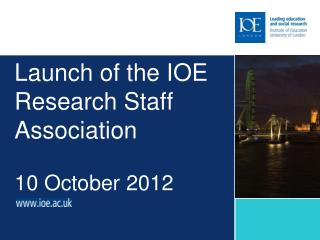 Launch  of the IOE R esearch Staff Association 10 October 2012