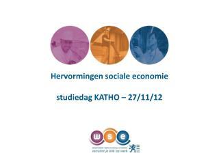 Hervormingen sociale economie studiedag  KATHO  – 27/11/12