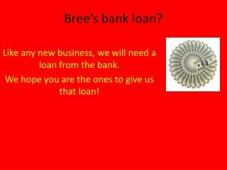 Bree's  bank loan?