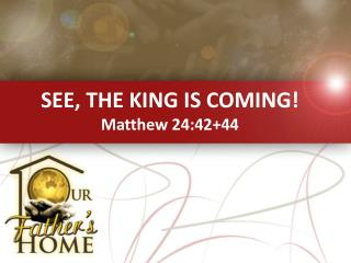 SEE, THE KING IS COMING! Matthew 24:42+44