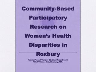 Community-Based  Participatory Research on Women�s Health Disparities in  Roxbury
