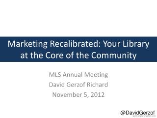 Marketing Recalibrated: Your Library    at  the Core of the Community