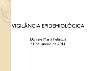 VIGIL NCIA EPIDEMIOL GICA  Daniele Maria Pelissari 31 de janeiro de 2011