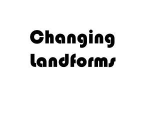 Changing Landforms