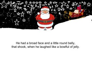 He had a broad face and a little round belly, that shook, when he laughed like a bowlful of jelly.
