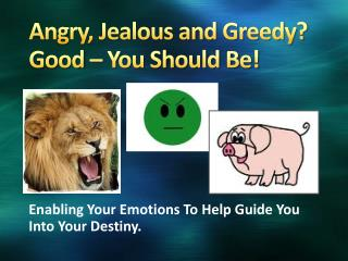 Angry, Jealous and Greedy? Good � You Should Be!