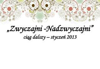"""""""Zwyczajni -Nadzwyczajni""""  ciąg dalszy – styczeń 2013"""