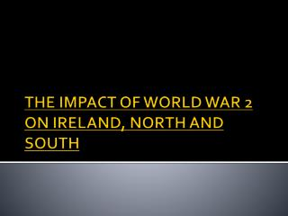 THE IMPACT OF WORLD WAR 2 ON IRELAND, NORTH AND SOUTH