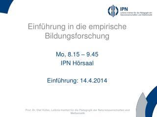 Einführung in die empirische Bildungsforschung Mo, 8.15 – 9.45 IPN Hörsaal Einführung: 14.4.2014