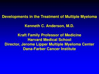 Developments in the Treatment of Multiple Myeloma Kenneth C. Anderson, M.D.