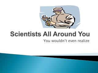Scientists All Around You