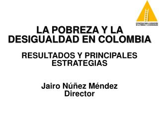 LA POBREZA Y LA DESIGUALDAD EN COLOMBIA  RESULTADOS Y PRINCIPALES ESTRATEGIAS   Jairo N  ez M ndez Director