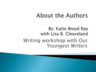 About the Authors  By: Katie Wood  Ray with Lisa B. Cleaveland