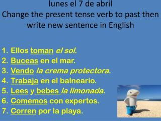 lunes  el 7 de  abril Change the present tense verb to past then write new sentence in English
