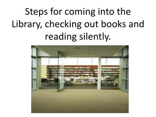 Steps for coming into the Library, checking out books and reading silently.