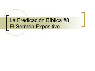 La Predicación Bíblica #8:   El Sermón Expositivo