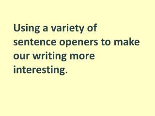Using a variety of sentence openers to make our writing more interesting .