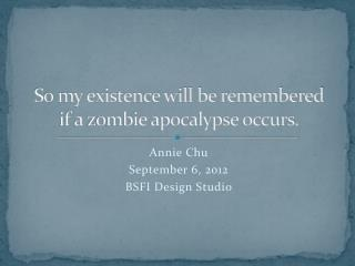 So my existence will be remembered  if a zombie apocalypse occurs.