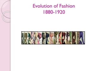 Evolution of Fashion 1880-1920