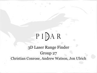 3D Laser Range Finder Group  27 Christian Conrose, Andrew Watson, Jon Ulrich
