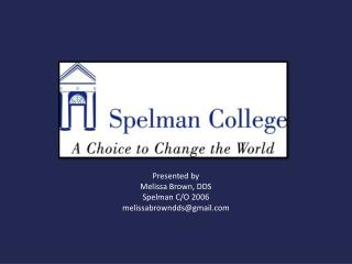 Presented by Melissa Brown, DDS Spelman C/O 2006 melissabrowndds@gmail
