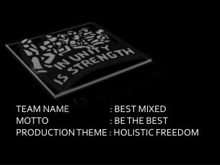 TEAM NAME		   : BEST MIXED MOTTO           		   : BE THE BEST PRODUCTION THEME : HOLISTIC FREEDOM