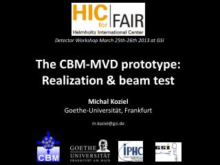 The  CBM-MVD prototype: Realization & beam  test Michal  Koziel Goethe-Universität,  Frankfurt