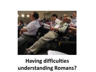 Having difficulties understanding Romans?