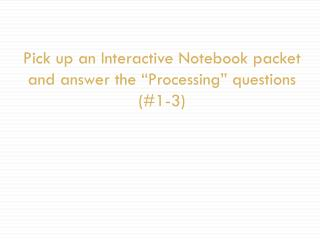 "Pick up an Interactive Notebook packet and answer the ""Processing"" questions (#1-3)"