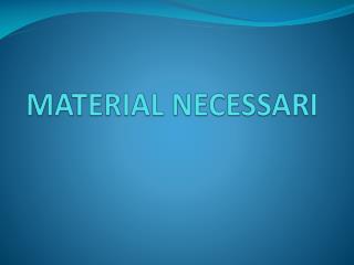 MATERIAL NECESSARI