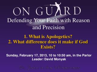1. What is Apologetics? 2. What difference does it make if God Exists?