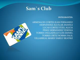 Sam`s  Club INTEGRANTES: ARMENGOD CORTES JUAN FERNANDO HERNÁNDEZ AGUILAR ANAYELI