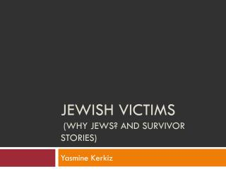 Jewish Victims  (Why Jews? And survivor Stories)