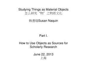"Studying Things as Material Objects 怎么研究 "" 物 "" 之物质文化 韩書瑞 Susan Naquin Part I."