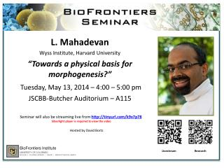 "L.  Mahadevan Wyss Institute, Harvard University ""Towards a physical basis for morphogenesis?"""