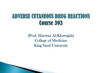 ADVERSE CUTANEOUS DRUG REACTIONS Course 393 (Prof.  Marwan  Al- Khawajah ) College of Medicine