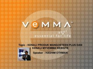 Topic : KENALI PRODUK MANGOSTEEN PLUS DAN KENALI MYVEMMA WEBSITE Speaker : HASHIM OTHMAN