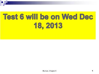 Test 6 will be on  Wed Dec 18, 2013