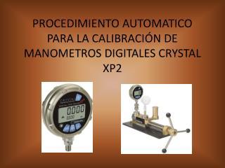 PROCEDIMIENTO AUTOMATICO PARA LA CALIBRACIÓN DE MANOMETROS DIGITALES CRYSTAL XP2