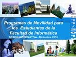 Programas de Movilidad para los  Estudiantes de la  Facultad de Inform tica  SESION INFORMATIVA - Diciembre 2010