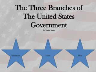 The  Three Branches of  The United States Government By: Rachel Smith